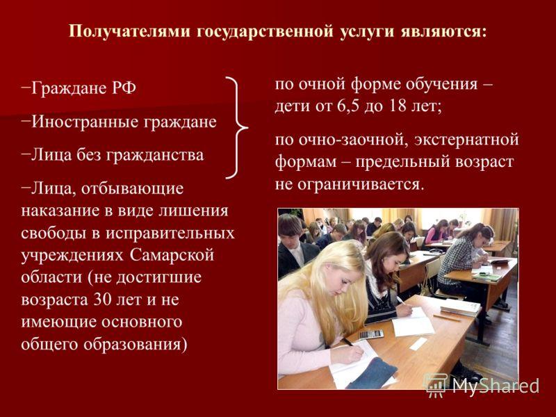Получателями государственной услуги являются: Граждане РФ Иностранные граждане Лица без гражданства Лица, отбывающие наказание в виде лишения свободы в исправительных учреждениях Самарской области (не достигшие возраста 30 лет и не имеющие основного