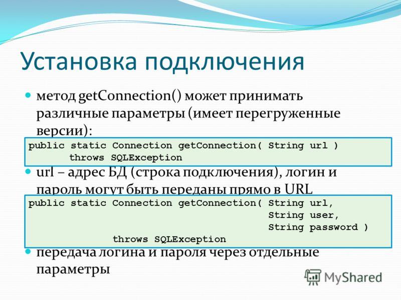 Установка подключения метод getConnection() может принимать различные параметры (имеет перегруженные версии): url – адрес БД (строка подключения), логин и пароль могут быть переданы прямо в URL передача логина и пароля через отдельные параметры publi