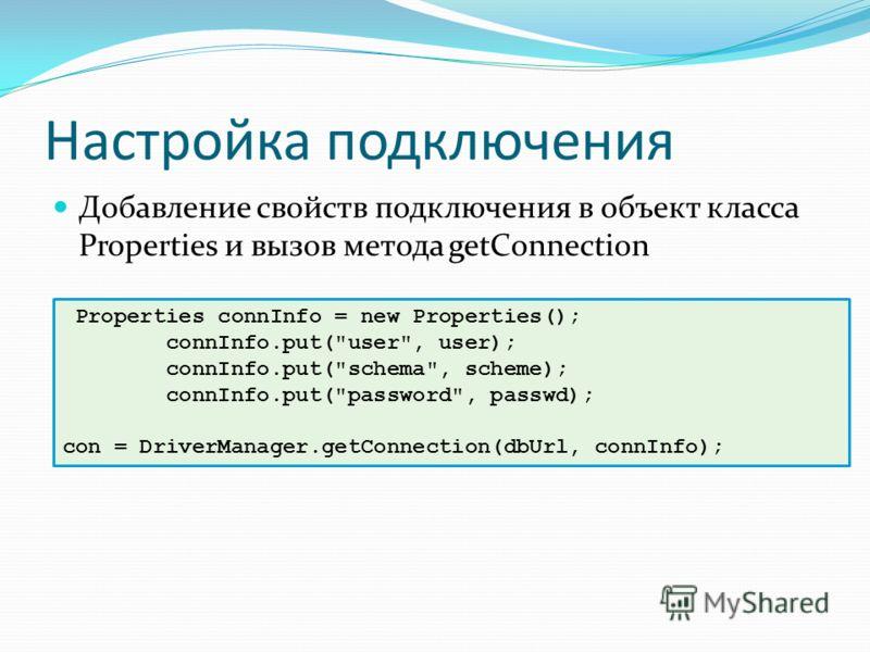 Настройка подключения Добавление свойств подключения в объект класса Properties и вызов метода getConnection Properties connInfo = new Properties(); connInfo.put(