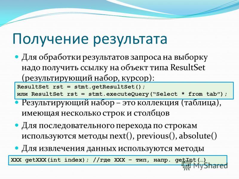 Получение результата Для обработки результатов запроса на выборку надо получить ссылку на объект типа ResultSet (результирующий набор, курсор): Результирующий набор – это коллекция (таблица), имеющая несколько строк и столбцов Для последовательного п