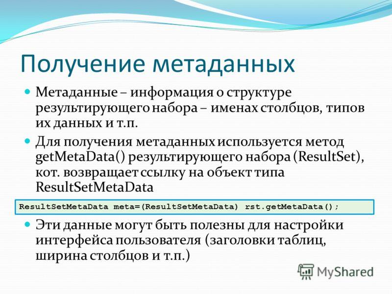 Получение метаданных Метаданные – информация о структуре результирующего набора – именах столбцов, типов их данных и т.п. Для получения метаданных используется метод getMetaData() результирующего набора (ResultSet), кот. возвращает ссылку на объект т