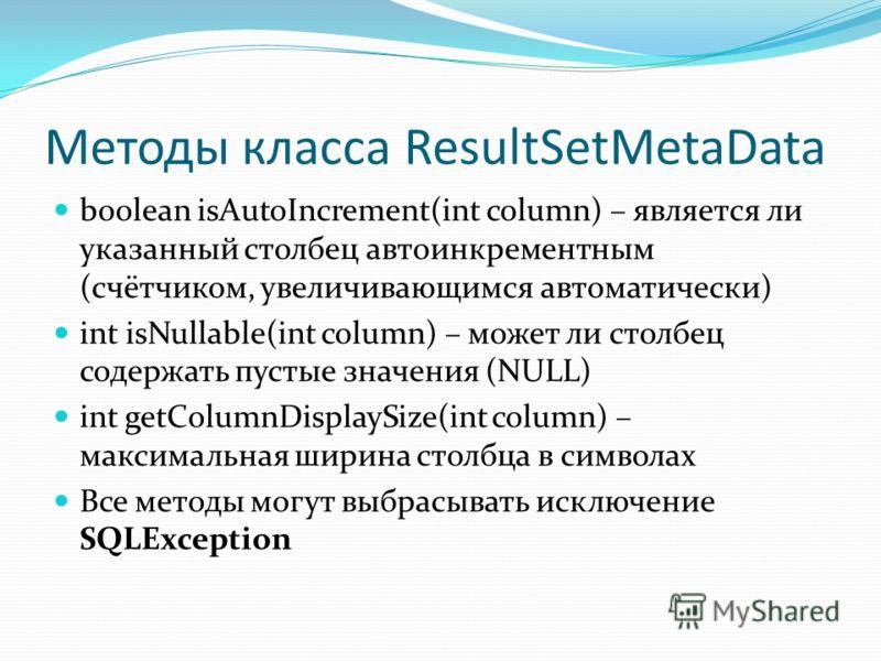 Методы класса ResultSetMetaData boolean isAutoIncrement(int column) – является ли указанный столбец автоинкрементным (счётчиком, увеличивающимся автоматически) int isNullable(int column) – может ли столбец содержать пустые значения (NULL) int getColu
