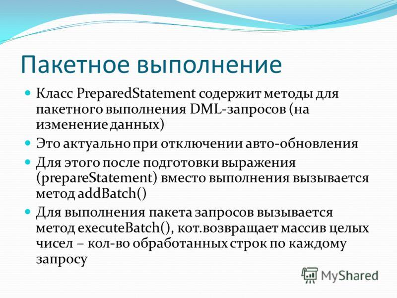 Пакетное выполнение Класс PreparedStatement содержит методы для пакетного выполнения DML-запросов (на изменение данных) Это актуально при отключении авто-обновления Для этого после подготовки выражения (prepareStatement) вместо выполнения вызывается
