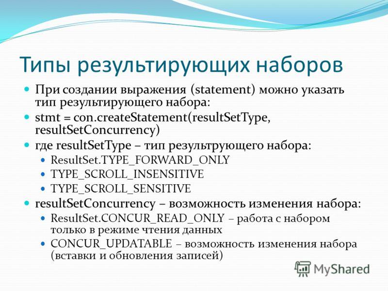 Типы результирующих наборов При создании выражения (statement) можно указать тип результирующего набора: stmt = con.createStatement(resultSetType, resultSetConcurrency) где resultSetType – тип результрующего набора: ResultSet.TYPE_FORWARD_ONLY TYPE_S