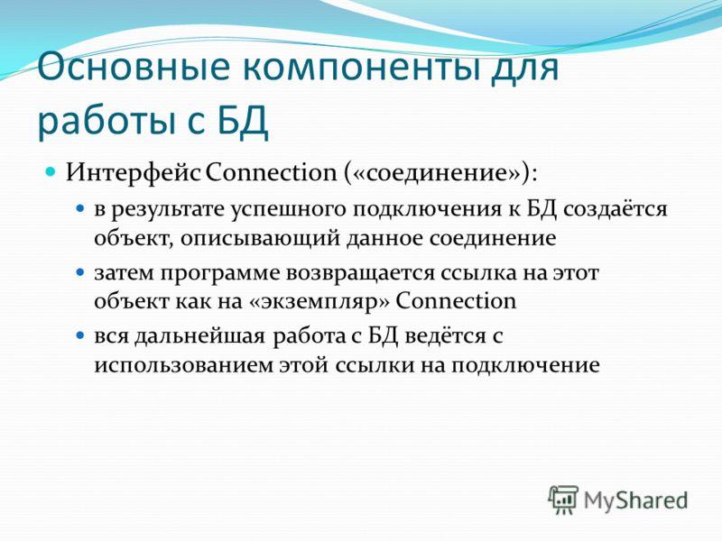 Основные компоненты для работы с БД Интерфейс Connection («соединение»): в результате успешного подключения к БД создаётся объект, описывающий данное соединение затем программе возвращается ссылка на этот объект как на «экземпляр» Connection вся даль