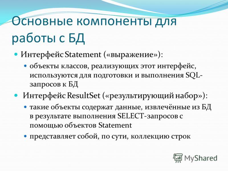 Основные компоненты для работы с БД Интерфейс Statement («выражение»): объекты классов, реализующих этот интерфейс, используются для подготовки и выполнения SQL- запросов к БД Интерфейс ResultSet («результирующий набор»): такие объекты содержат данны