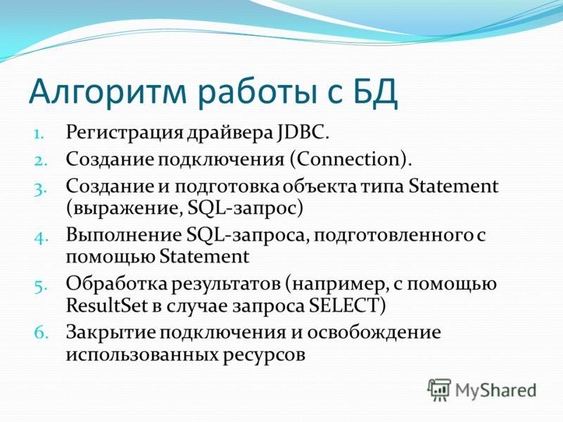 Алгоритм работы с БД 1. Регистрация драйвера JDBC. 2. Создание подключения (Connection). 3. Создание и подготовка объекта типа Statement (выражение, SQL-запрос) 4. Выполнение SQL-запроса, подготовленного с помощью Statement 5. Обработка результатов (