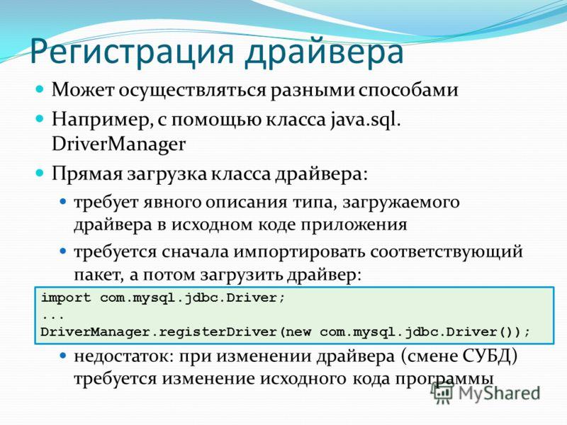 Регистрация драйвера Может осуществляться разными способами Например, с помощью класса java.sql. DriverManager Прямая загрузка класса драйвера: требует явного описания типа, загружаемого драйвера в исходном коде приложения требуется сначала импортиро