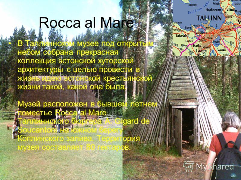 Rocca al Mare В Таллиннском музее под открытым небом собрана прекрасная коллекция эстонской хуторской архитектуры с целью провести в жизнь идею эстонской крестьянской жизни такой, какой она была. Музей расположен в бывшем летнем поместье Rocca al Mar
