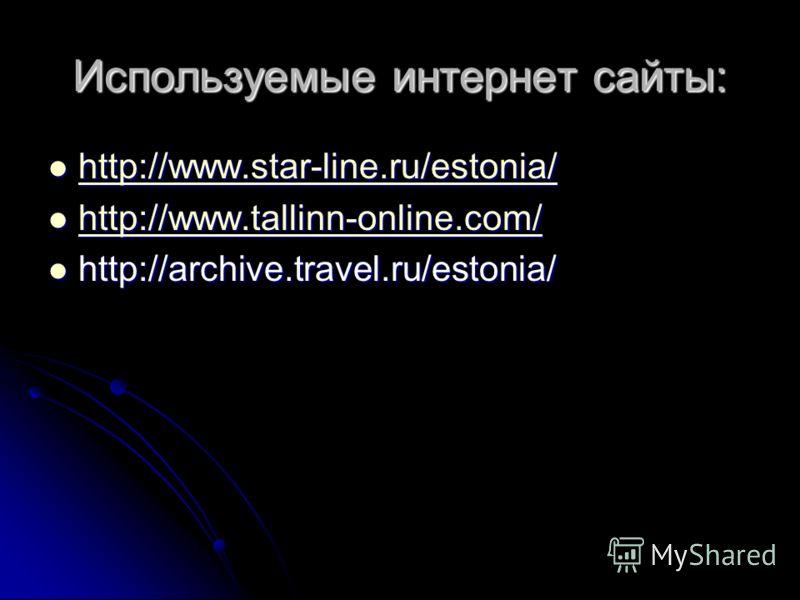 Используемые интернет сайты: http://www.star-line.ru/estonia/ http://www.star-line.ru/estonia/ http://www.star-line.ru/estonia/ http://www.tallinn-online.com/ http://www.tallinn-online.com/ http://www.tallinn-online.com/ http://archive.travel.ru/esto