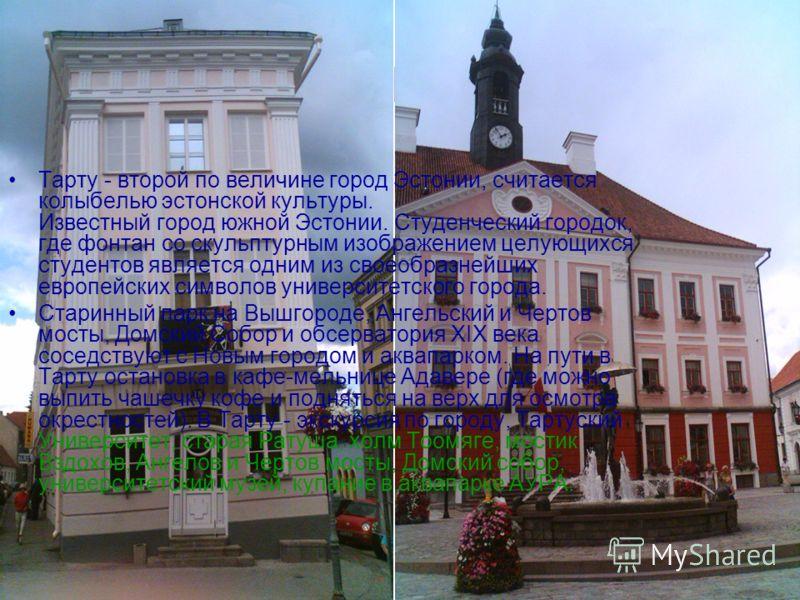 Тарту Тарту - второй по величине город Эстонии, считается колыбелью эстонской культуры. Известный город южной Эстонии. Студенческий городок, где фонтан со скульптурным изображением целующихся студентов является одним из своеобразнейших европейских си