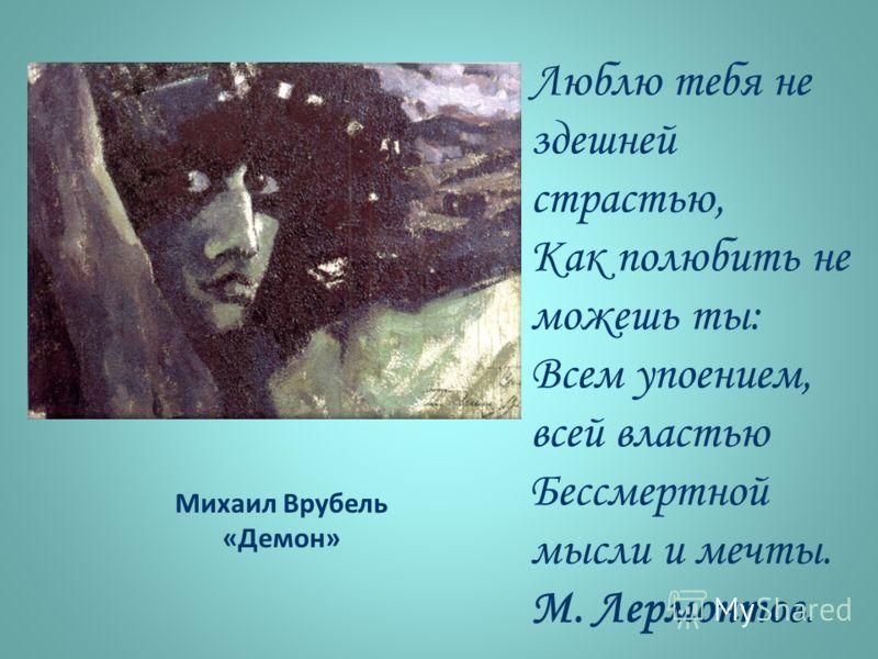 Михаил Врубель «Демон» Люблю тебя не здешней страстью, Как полюбить не можешь ты: Всем упоением, всей властью Бессмертной мысли и мечты. М. Лермонтов.