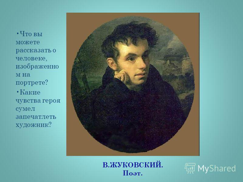 В.ЖУКОВСКИЙ. Поэт. Что вы можете рассказать о человеке, изображенно м на портрете? Какие чувства героя сумел запечатлеть художник?