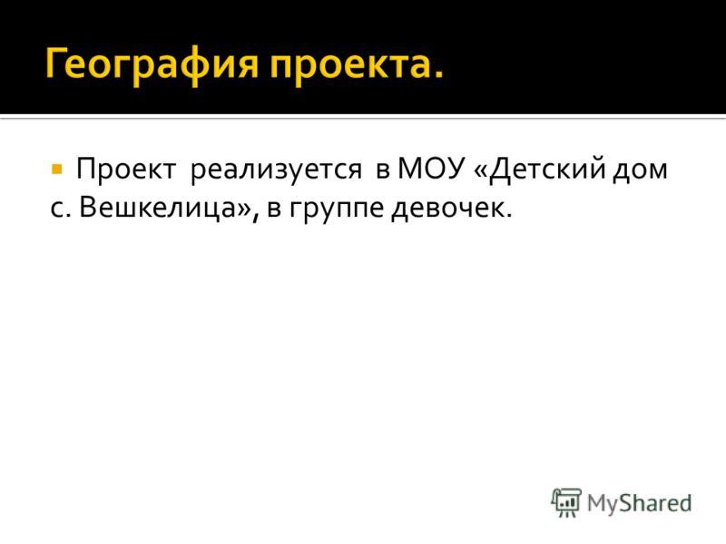 Проект реализуется в МОУ «Детский дом с. Вешкелица», в группе девочек.