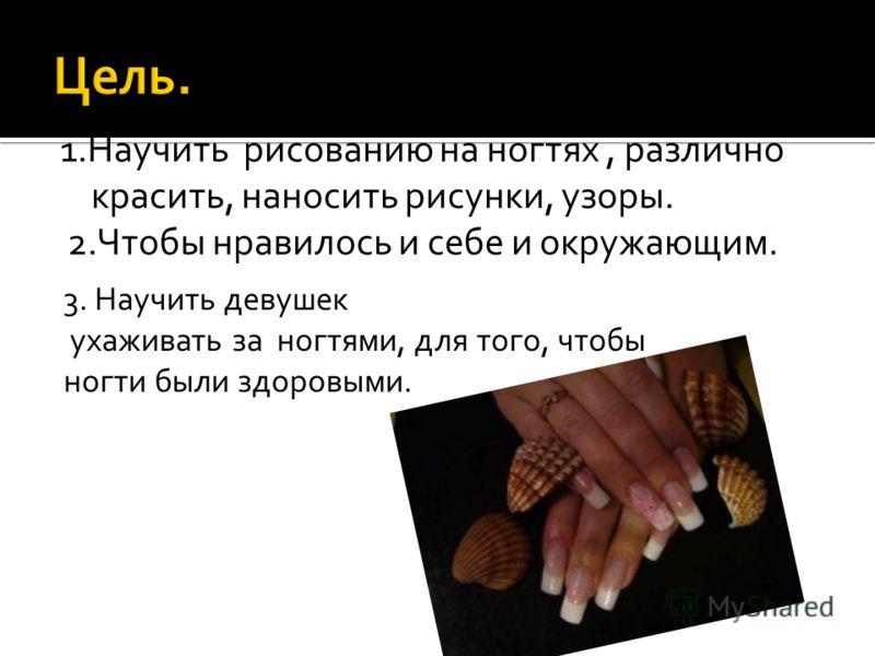 1.Научить рисованию на ногтях, различно красить, наносить рисунки, узоры. 2.Чтобы нравилось и себе и окружающим. 3. Научить девушек ухаживать за ногтями, для того, чтобы ногти были здоровыми.