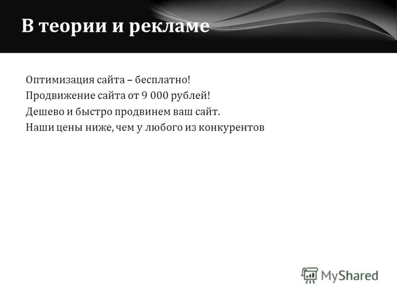 В теории и рекламе Оптимизация сайта – бесплатно! Продвижение сайта от 9 000 рублей! Дешево и быстро продвинем ваш сайт. Наши цены ниже, чем у любого из конкурентов