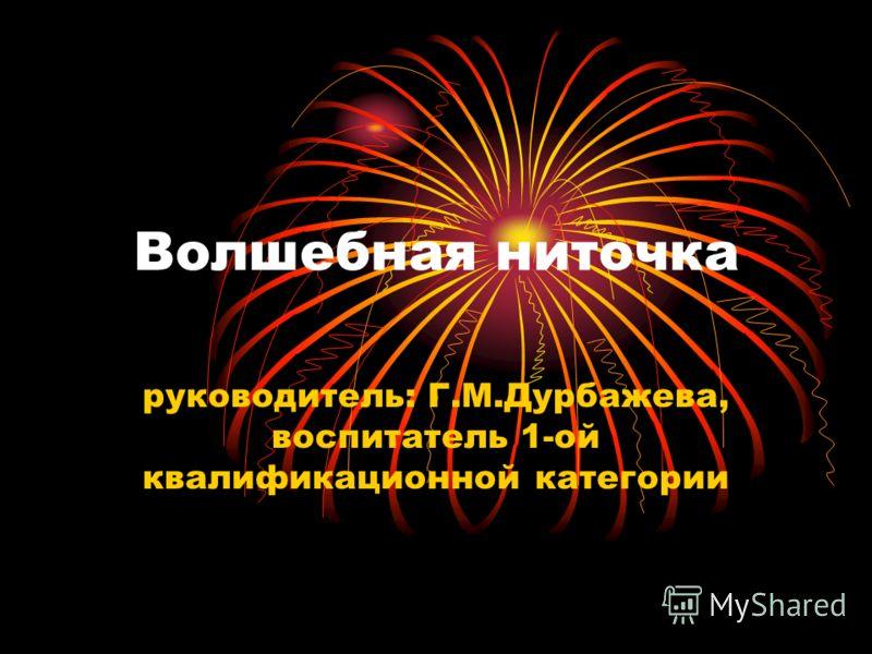 Волшебная ниточка руководитель: Г.М.Дурбажева, воспитатель 1-ой квалификационной категории