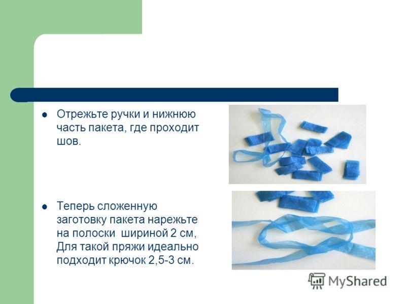 Отрежьте ручки и нижнюю часть пакета, где проходит шов. Теперь сложенную заготовку пакета нарежьте на полоски шириной 2 см, Для такой пряжи идеально подходит крючок 2,5-3 см.