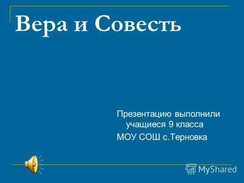 Вера и Совесть Презентацию выполнили учащиеся 9 класса МОУ СОШ с.Терновка