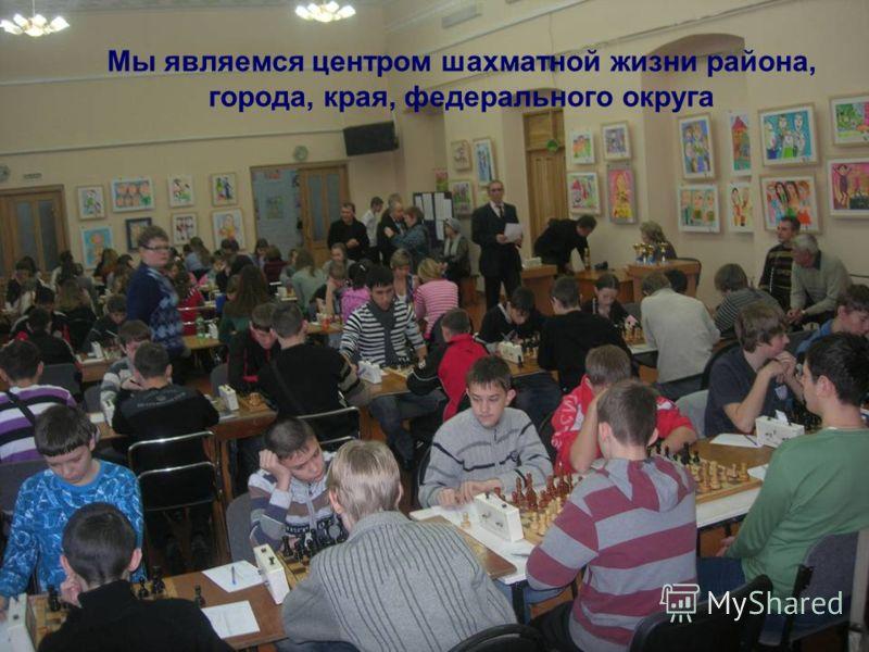 Мы являемся центром шахматной жизни района, города, края, федерального округа