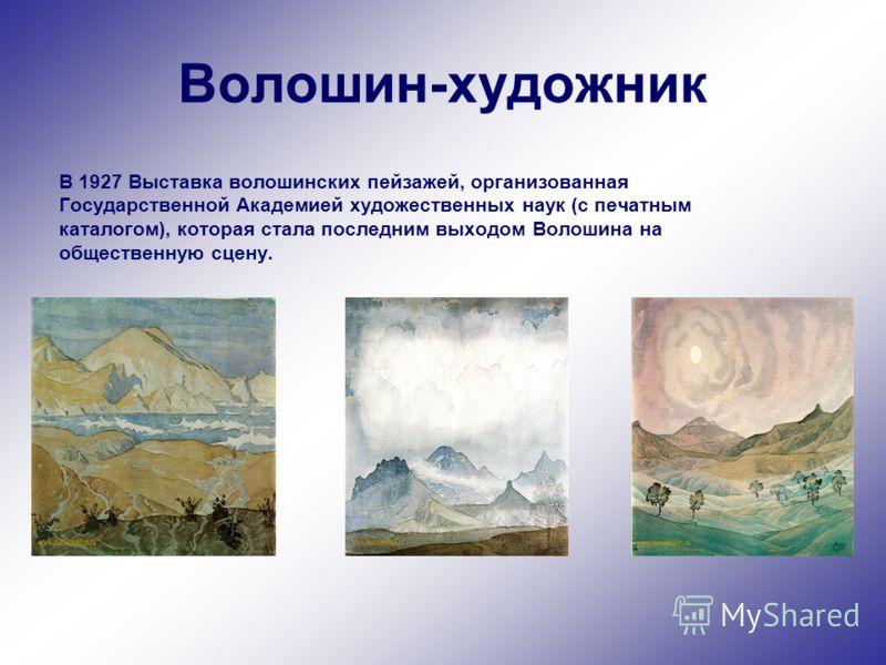 Волошин-художник В 1927 Выставка волошинских пейзажей, организованная Государственной Академией художественных наук (с печатным каталогом), которая стала последним выходом Волошина на общественную сцену.