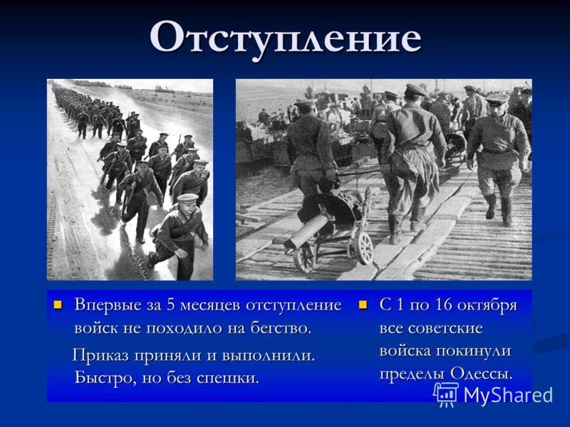 Отступление Впервые за 5 месяцев отступление войск не походило на бегство. Приказ приняли и выполнили. Быстро, но без спешки. С 1 по 16 октября все советские войска покинули пределы Одессы.