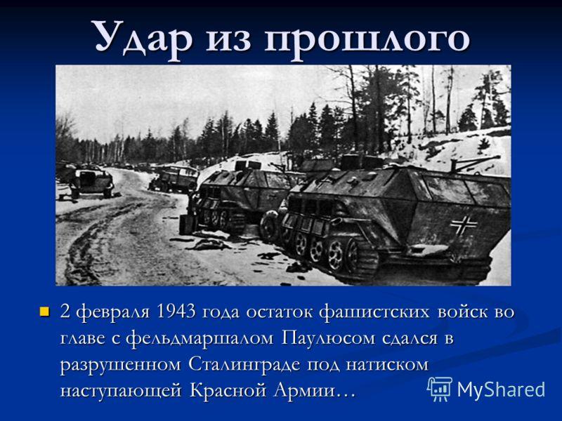 Удар из прошлого 2 февраля 1943 года остаток фашистских войск во главе с фельдмаршалом Паулюсом сдался в разрушенном Сталинграде под натиском наступающей Красной Армии…