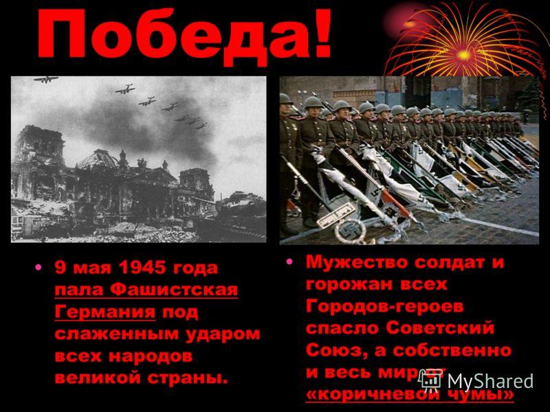Мужество солдат и горожан всех Городов-героев спасло Советский Союз, а собственно и весь мир от «коричневой чумы» 9 мая 1945 года пала Фашистская Германия под слаженным ударом всех народов великой страны. Победа!