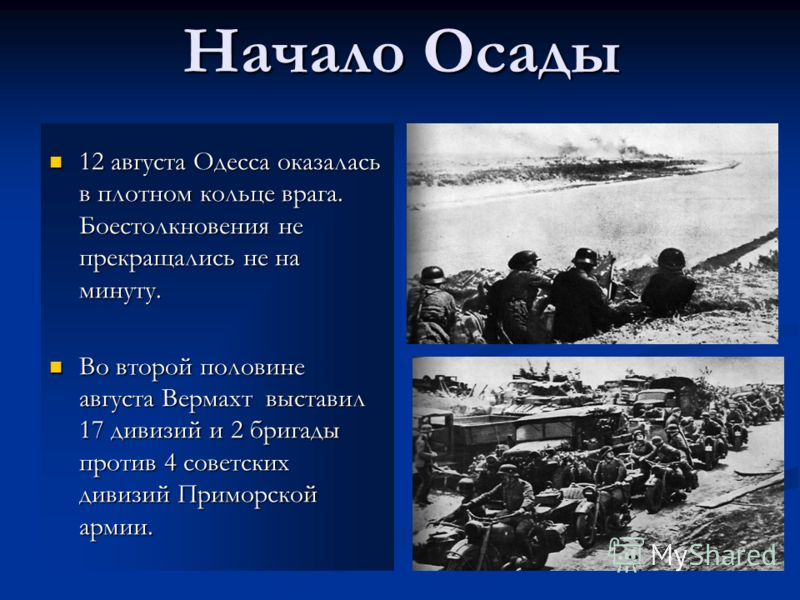 Начало Осады 12 августа Одесса оказалась в плотном кольце врага. Боестолкновения не прекращались не на минуту. Во второй половине августа Вермахт выставил 17 дивизий и 2 бригады против 4 советских дивизий Приморской армии.