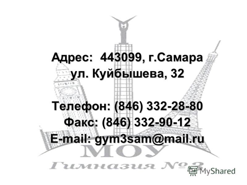 Адрес: 443099, г.Самара ул. Куйбышева, 32 Телефон: (846) 332-28-80 Факс: (846) 332-90-12 Е-mail: gym3sam@mail.ru
