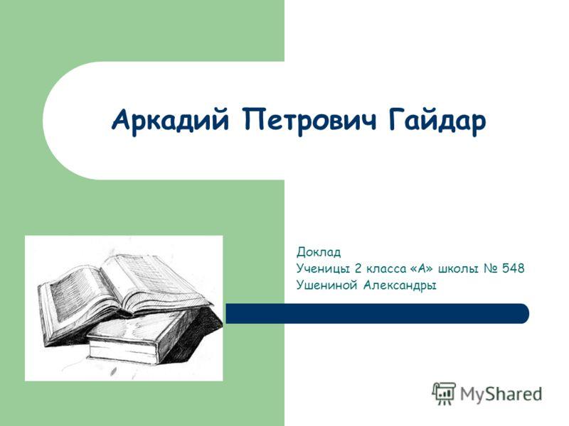 Аркадий Петрович Гайдар Доклад Ученицы 2 класса «А» школы 548 Ушениной Александры