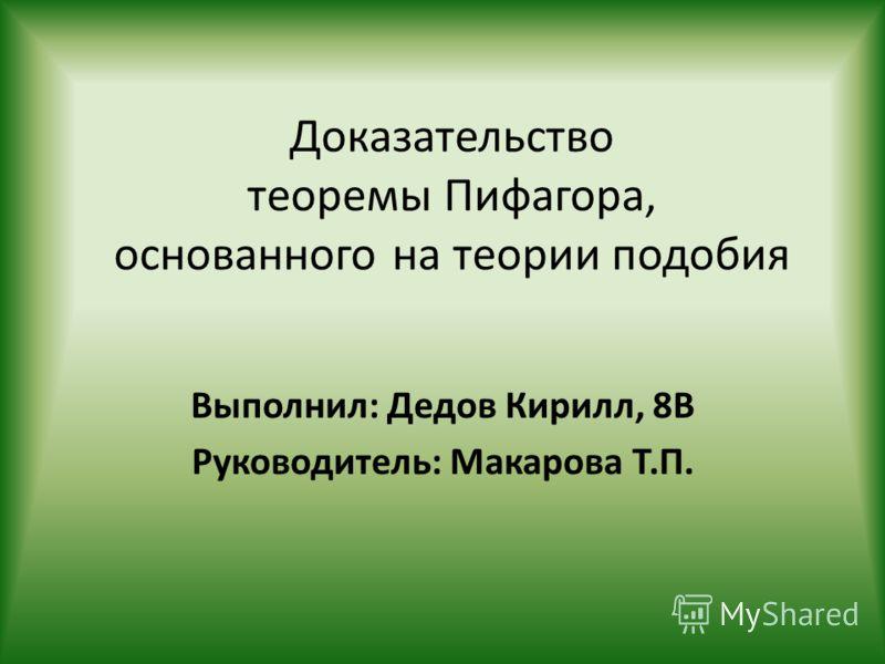 Доказательство теоремы Пифагора, основанного на теории подобия Выполнил: Дедов Кирилл, 8В Руководитель: Макарова Т.П.