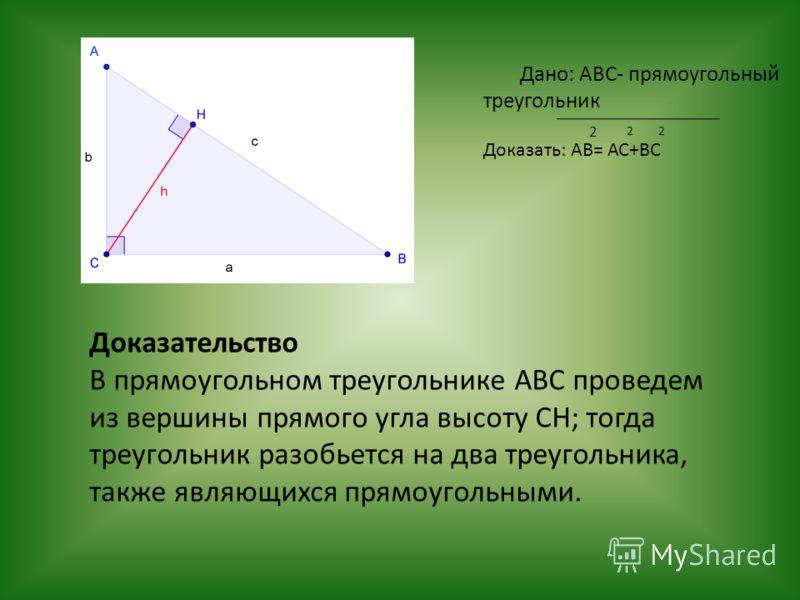 Дано: АВС- прямоугольный треугольник Доказать: АВ= АС+ВС 2 22 Доказательство В прямоугольном треугольнике АВС проведем из вершины прямого угла высоту СН; тогда треугольник разобьется на два треугольника, также являющихся прямоугольными.
