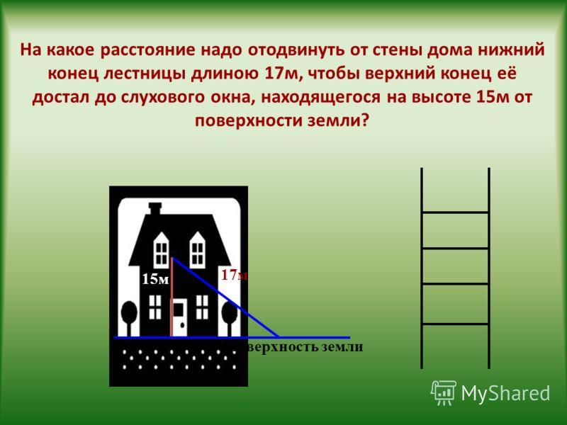 На какое расстояние надо отодвинуть от стены дома нижний конец лестницы длиною 17м, чтобы верхний конец её достал до слухового окна, находящегося на высоте 15м от поверхности земли? 17м 15м Поверхность земли