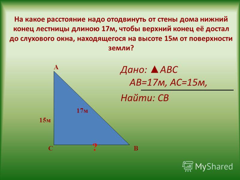 На какое расстояние надо отодвинуть от стены дома нижний конец лестницы длиною 17м, чтобы верхний конец её достал до слухового окна, находящегося на высоте 15м от поверхности земли? Дано: АВС АВ=17м, АС=15м, Найти: СВ 17м ? С В А 15м