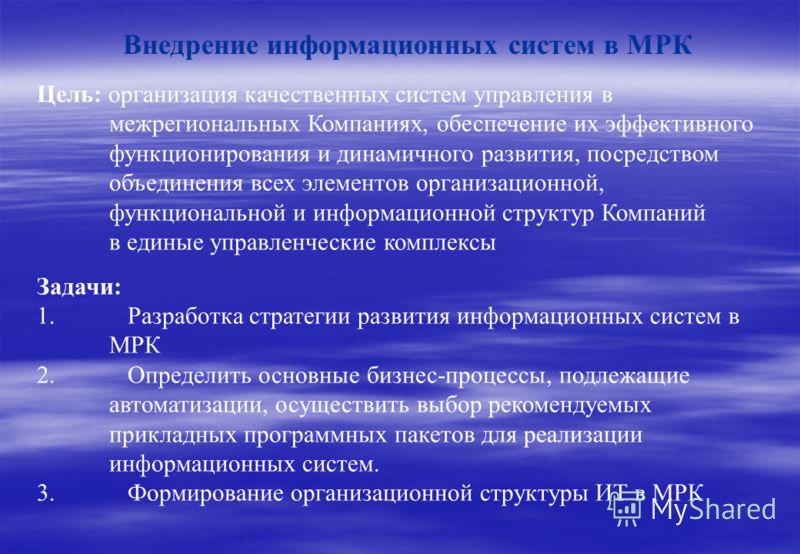 Внедрение информационных систем в МРК Цель: организация качественных систем управления в межрегиональных Компаниях, обеспечение их эффективного функционирования и динамичного развития, посредством объединения всех элементов организационной, функциона