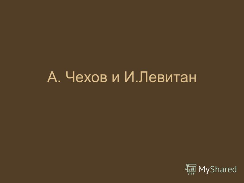 А. Чехов и И.Левитан