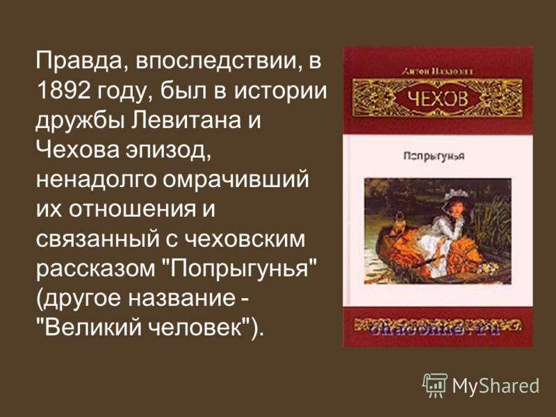 Правда, впоследствии, в 1892 году, был в истории дружбы Левитана и Чехова эпизод, ненадолго омрачивший их отношения и связанный с чеховским рассказом Попрыгунья (другое название - Великий человек).