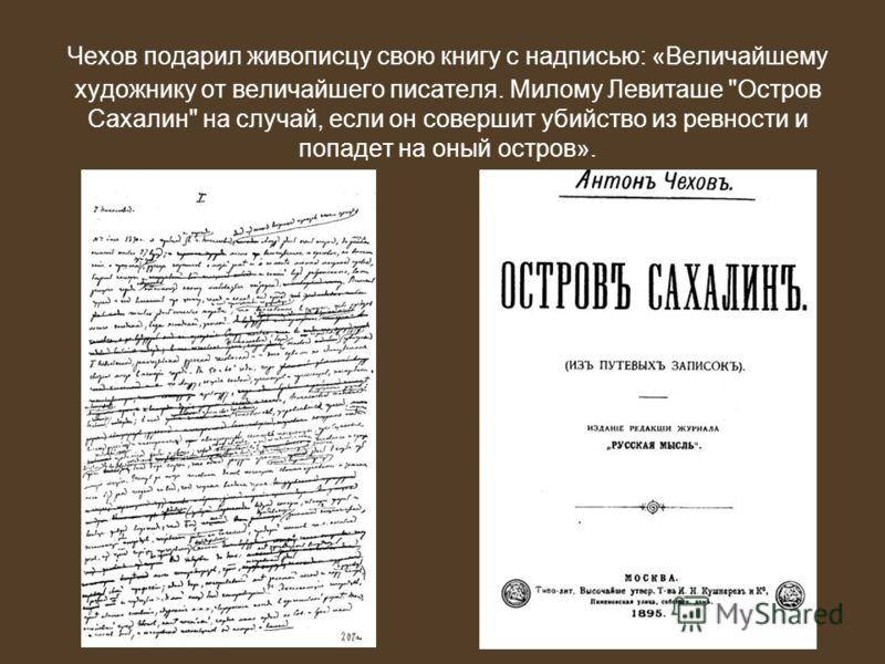 Чехов подарил живописцу свою книгу с надписью: «Величайшему художнику от величайшего писателя. Милому Левиташе Остров Сахалин на случай, если он совершит убийство из ревности и попадет на оный остров».