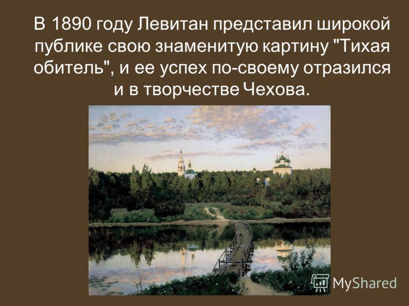 В 1890 году Левитан представил широкой публике свою знаменитую картину Тихая обитель, и ее успех по-своему отразился и в творчестве Чехова.
