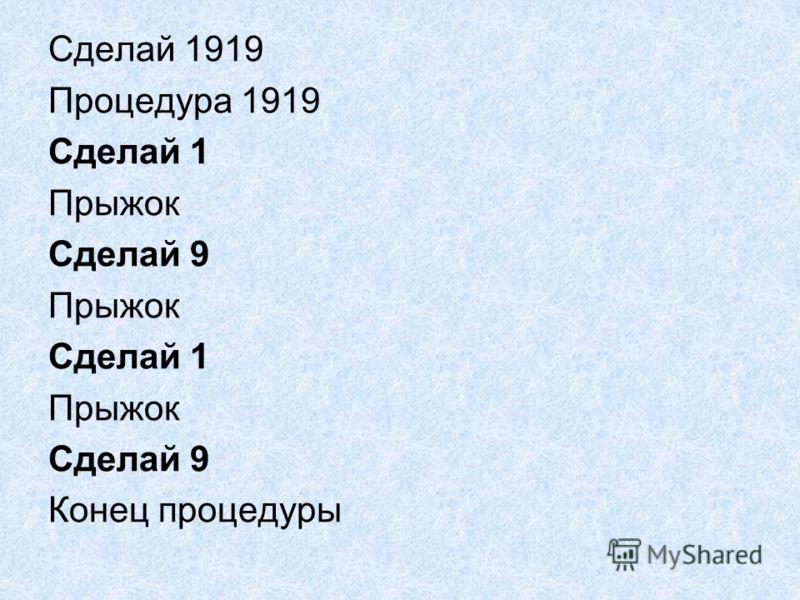 Сделай 1919 Процедура 1919 Сделай 1 Прыжок Сделай 9 Прыжок Сделай 1 Прыжок Сделай 9 Конец процедуры