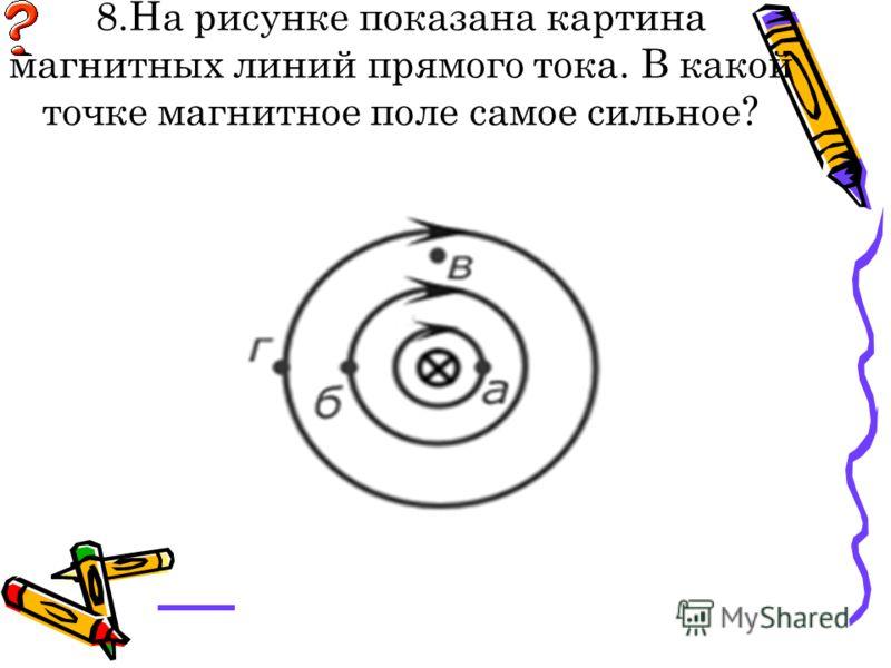8.На рисунке показана картина магнитных линий прямого тока. В какой точке магнитное поле самое сильное? а) б) в)
