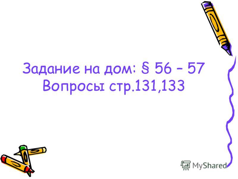 Задание на дом: § 56 – 57 Вопросы стр.131,133