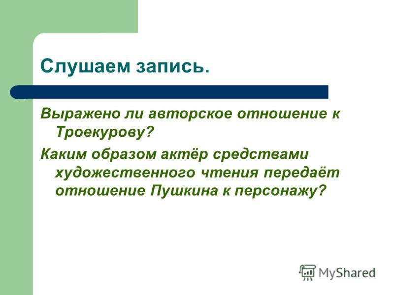 Слушаем запись. Выражено ли авторское отношение к Троекурову? Каким образом актёр средствами художественного чтения передаёт отношение Пушкина к персонажу?