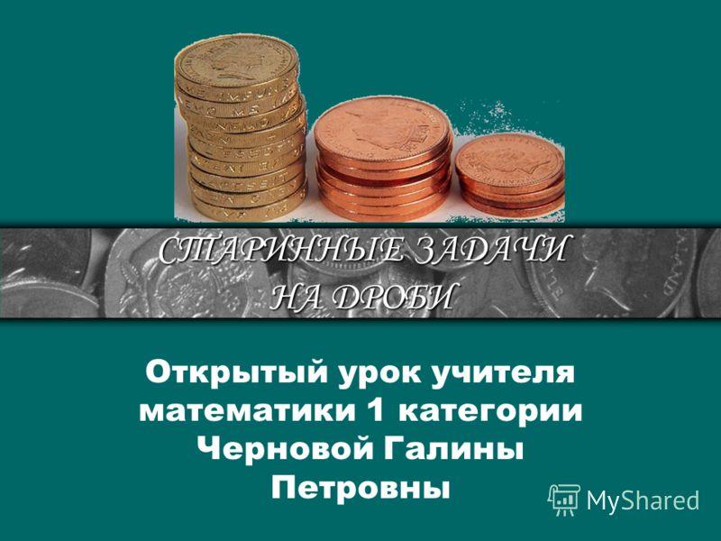 СТАРИННЫЕ ЗАДАЧИ НА ДРОБИ Открытый урок учителя математики 1 категории Черновой Галины Петровны