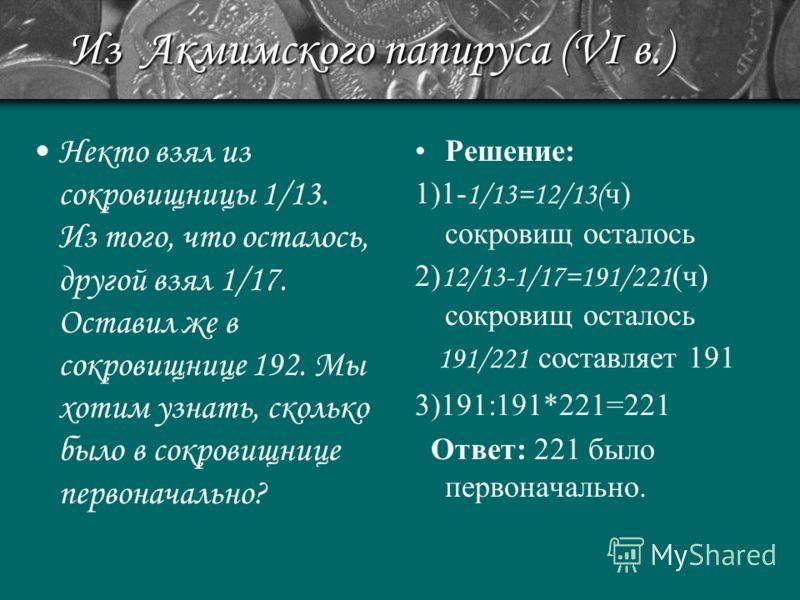 Из Акмимского папируса (VI в.) Некто взял из сокровищницы 1/13. Из того, что осталось, другой взял 1/17. Оставил же в сокровищнице 192. Мы хотим узнать, сколько было в сокровищнице первоначально? Решение: 1)1- 1/13=12/13( ч) сокровищ осталось 2) 12/1