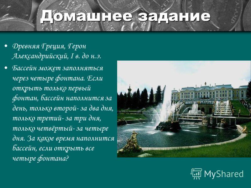 Домашнее задание Древняя Греция, Герон Александрийский, I в. до н.э. Бассейн может заполняться через четыре фонтана. Если открыть только первый фонтан, бассейн наполнится за день, только второй- за два дня, только третий- за три дня, только четвёртый