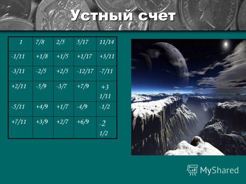 Устный счет 17/82/55/1711/14 -1/11+1/8+1/5+1/17+3/11 -3/11-2/5+2/5-12/17-7/11 +2/11-5/9-3/7+7/9 +3 1/11 -5/11+4/9+1/7-4/9-1/2 +7/11+3/9+2/7+6/9 - 2 1/2