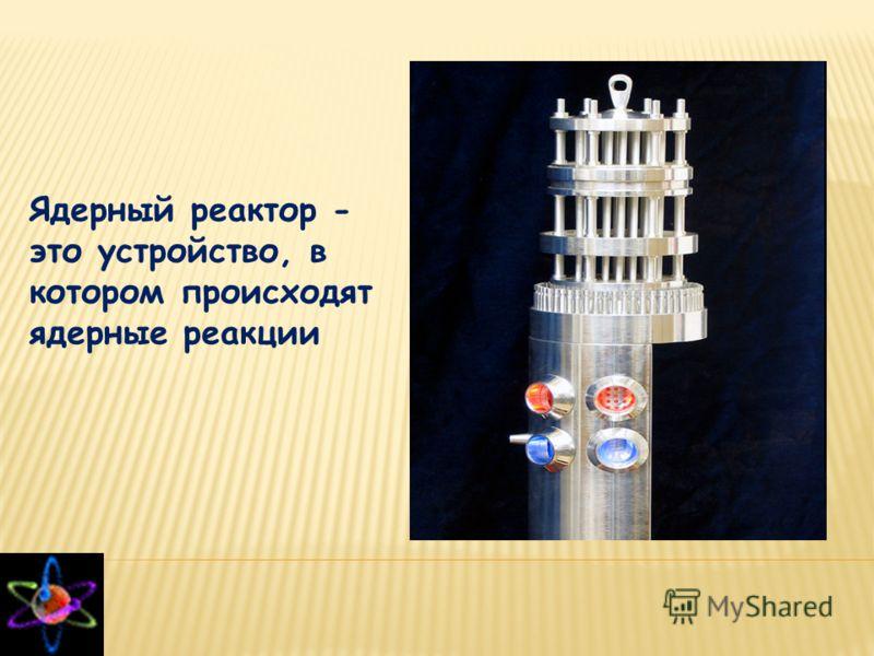 Ядерный реактор - это устройство, в котором происходят ядерные реакции