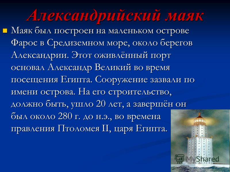 Александрийский маяк Маяк был построен на маленьком острове Фарос в Средиземном море, около берегов Александрии. Этот оживлённый порт основал Александр Великий во время посещения Египта. Сооружение зазвали по имени острова. На его строительство, долж